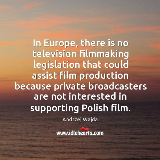 In europe, there is no television filmmaking legislation that could assist film production Andrzej Wajda Picture Quote