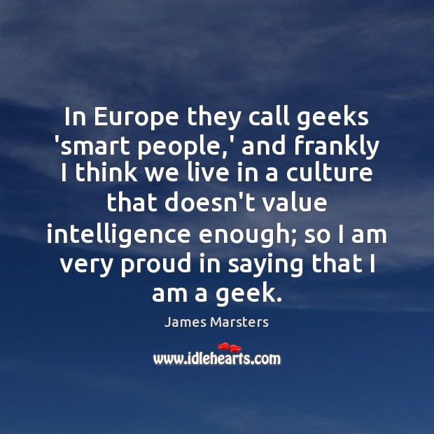 In Europe they call geeks 'smart people,' and frankly I think Image