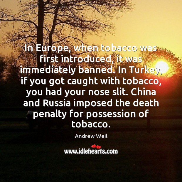 In Europe, when tobacco was first introduced, it was immediately banned. In Andrew Weil Picture Quote