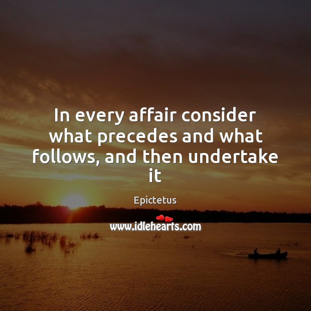 In every affair consider what precedes and what follows, and then undertake it Image