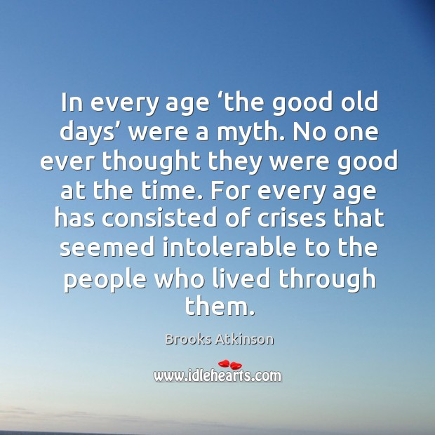 In every age 'the good old days' were a myth. No one ever thought they were good Image