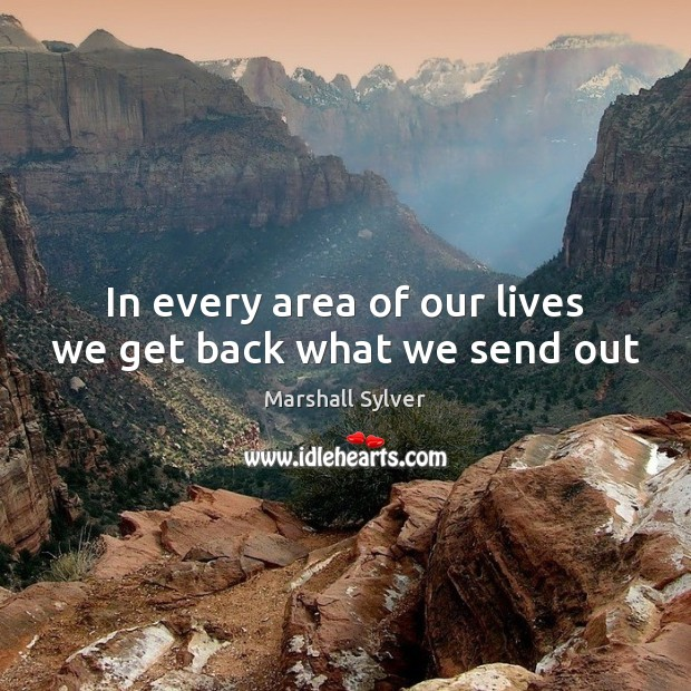In every area of our lives we get back what we send out Marshall Sylver Picture Quote