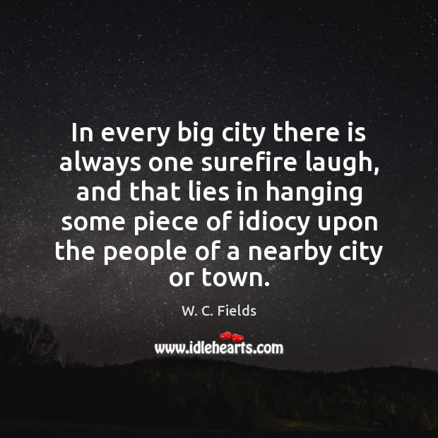 In every big city there is always one surefire laugh, and that W. C. Fields Picture Quote