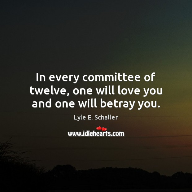 In every committee of twelve, one will love you and one will betray you. Image