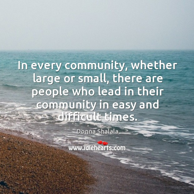 In every community, whether large or small, there are people who lead in their community in easy and difficult times. Image