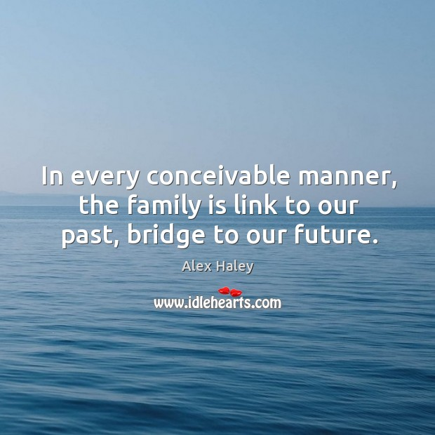 In every conceivable manner, the family is link to our past, bridge to our future. Image