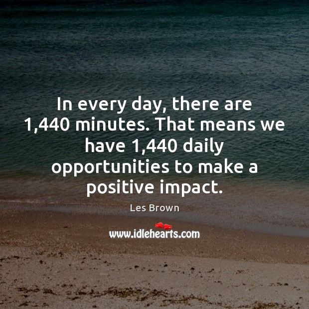 In every day, there are 1,440 minutes. That means we have 1,440 daily opportunities Les Brown Picture Quote