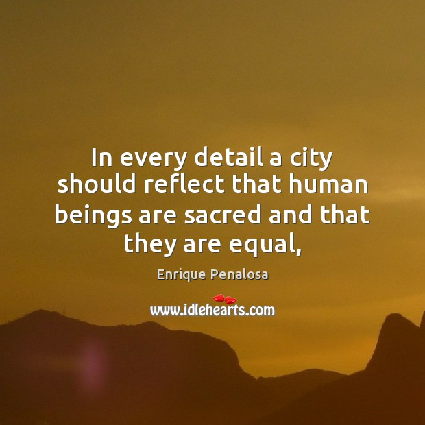 In every detail a city should reflect that human beings are sacred Image