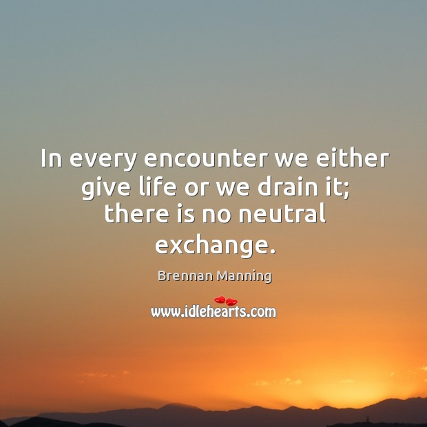 Image, In every encounter we either give life or we drain it; there is no neutral exchange.