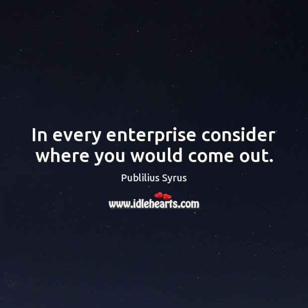 In every enterprise consider where you would come out. Publilius Syrus Picture Quote