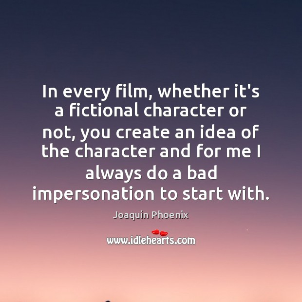 In every film, whether it's a fictional character or not, you create Image