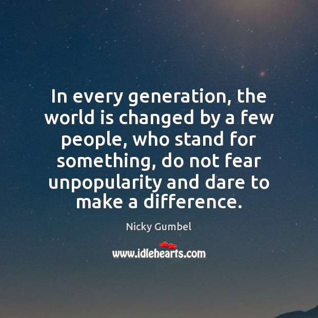 In every generation, the world is changed by a few people, who Image