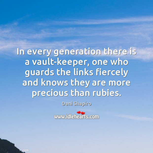 In every generation there is a vault-keeper, one who guards the links Dani Shapiro Picture Quote