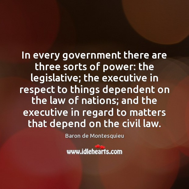 In every government there are three sorts of power: the legislative; the Baron de Montesquieu Picture Quote