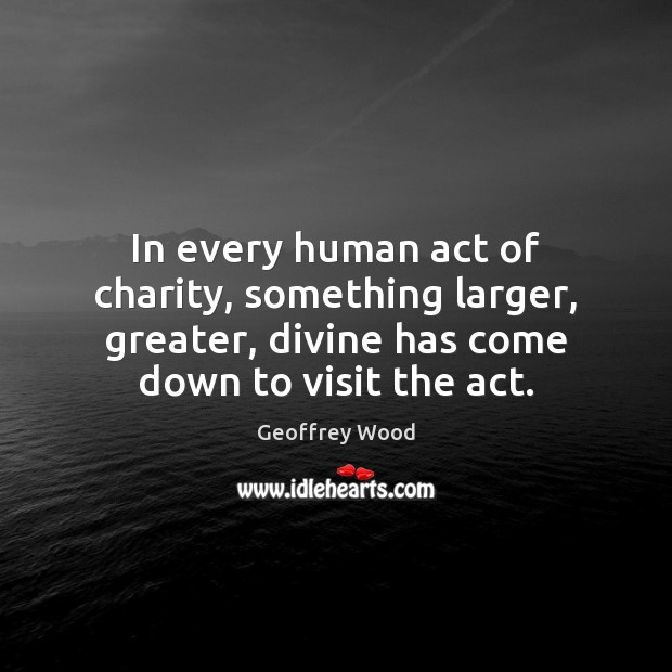 Image, In every human act of charity, something larger, greater, divine has come