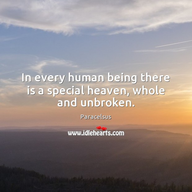 In every human being there is a special heaven, whole and unbroken. Paracelsus Picture Quote