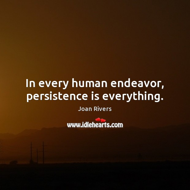 In every human endeavor, persistence is everything. Joan Rivers Picture Quote