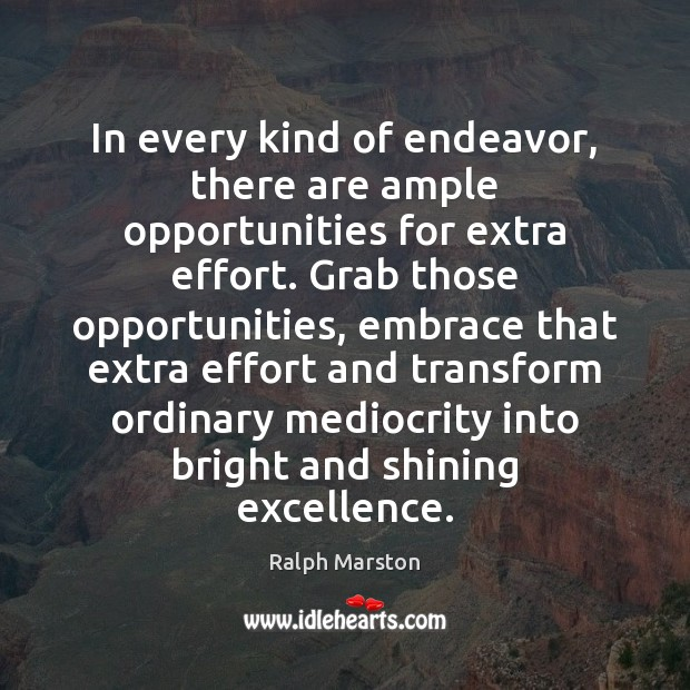In every kind of endeavor, there are ample opportunities for extra effort. Ralph Marston Picture Quote