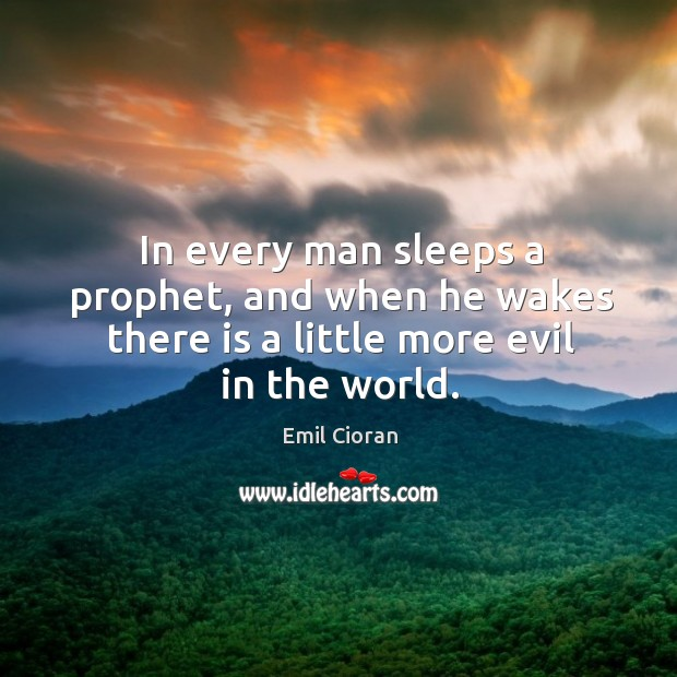 In every man sleeps a prophet, and when he wakes there is a little more evil in the world. Emil Cioran Picture Quote
