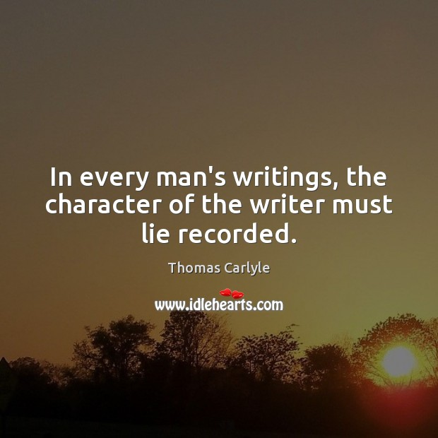 In every man's writings, the character of the writer must lie recorded. Thomas Carlyle Picture Quote