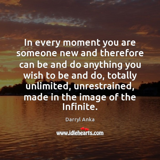 In every moment you are someone new and therefore can be and Image
