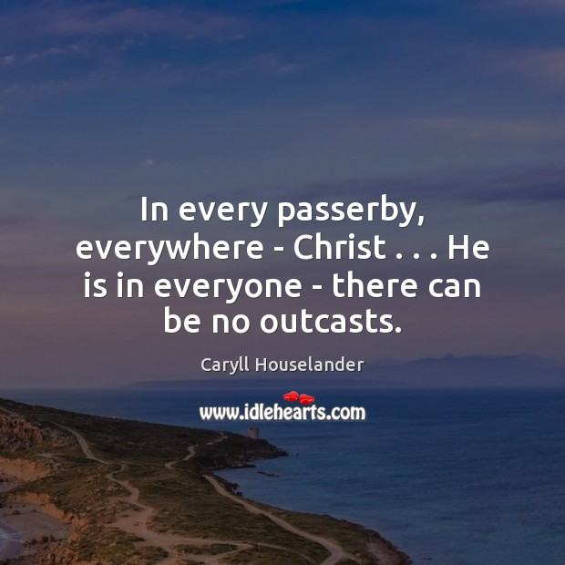 In every passerby, everywhere – Christ . . . He is in everyone – there can be no outcasts. Image