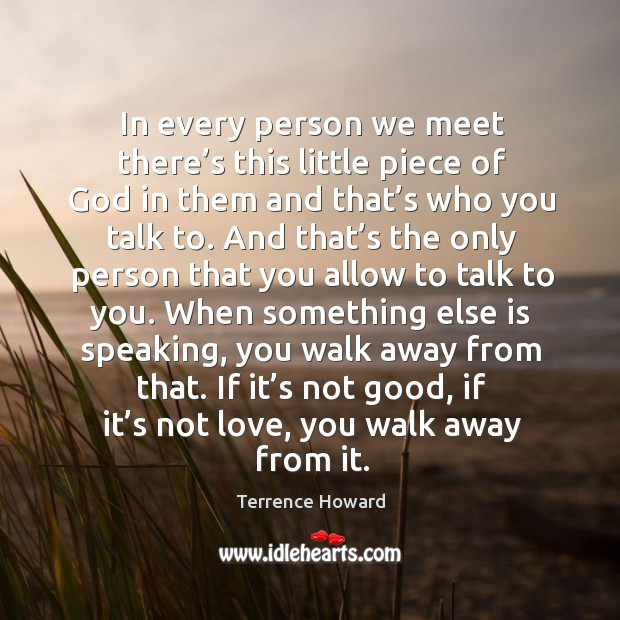 In every person we meet there's this little piece of God in them and that's who you talk to. Image