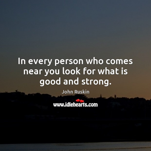 Image, In every person who comes near you look for what is good and strong.