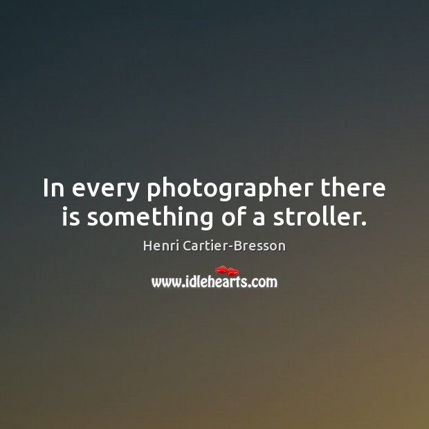 In every photographer there is something of a stroller. Henri Cartier-Bresson Picture Quote