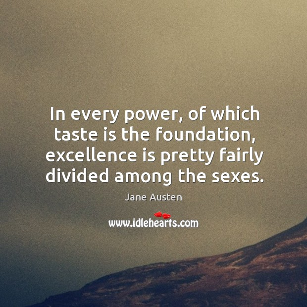 Image, In every power, of which taste is the foundation, excellence is pretty fairly divided among the sexes.