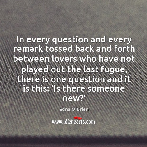 In every question and every remark tossed back and forth between lovers who have not Edna O'Brien Picture Quote