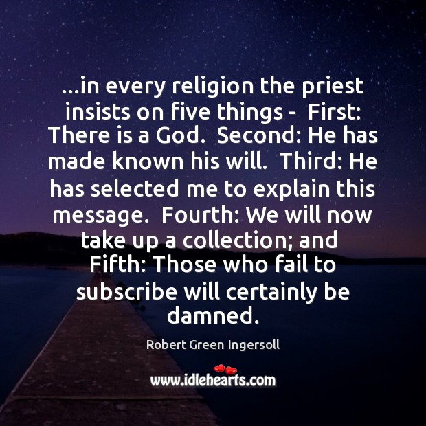 …in every religion the priest insists on five things –  First: There Robert Green Ingersoll Picture Quote
