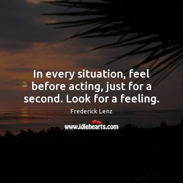 Image, In every situation, feel before acting, just for a second. Look for a feeling.