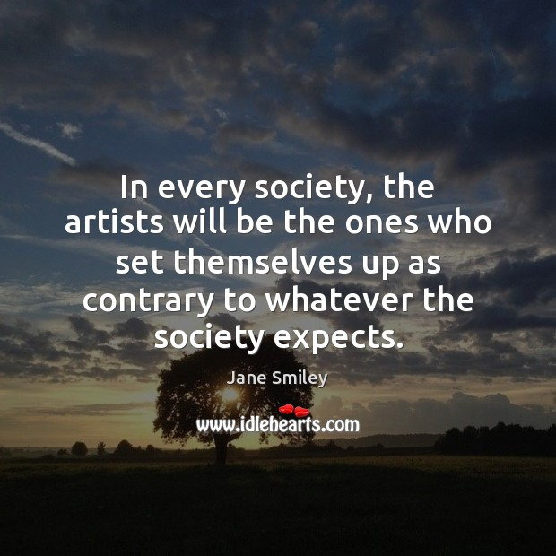 In every society, the artists will be the ones who set themselves Jane Smiley Picture Quote