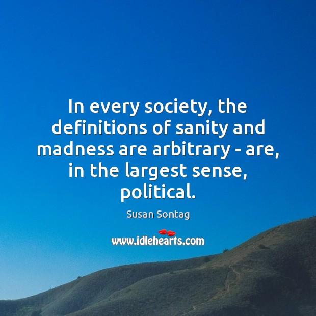 In every society, the definitions of sanity and madness are arbitrary – Susan Sontag Picture Quote