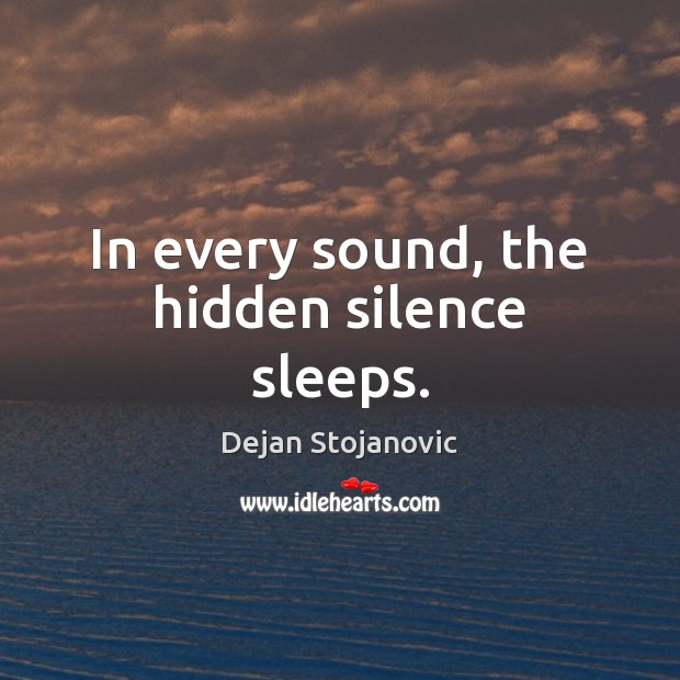 In every sound, the hidden silence sleeps. Dejan Stojanovic Picture Quote
