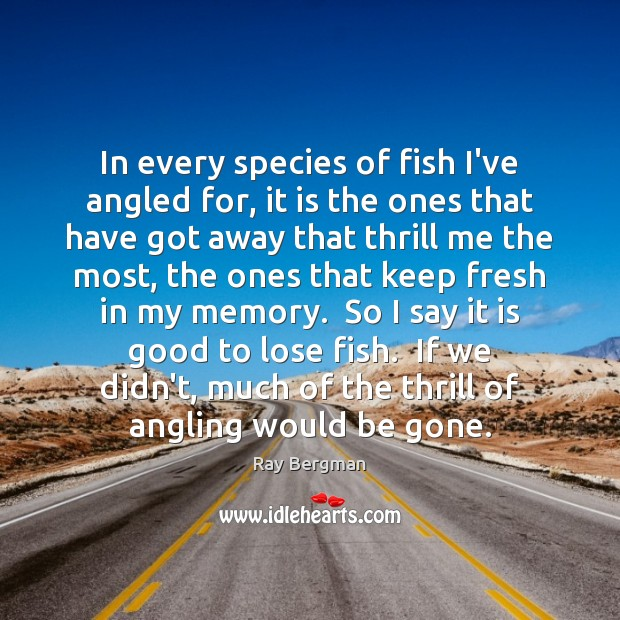 In every species of fish I've angled for, it is the ones Ray Bergman Picture Quote