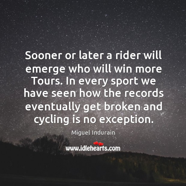 In every sport we have seen how the records eventually get broken and cycling is no exception. Miguel Indurain Picture Quote