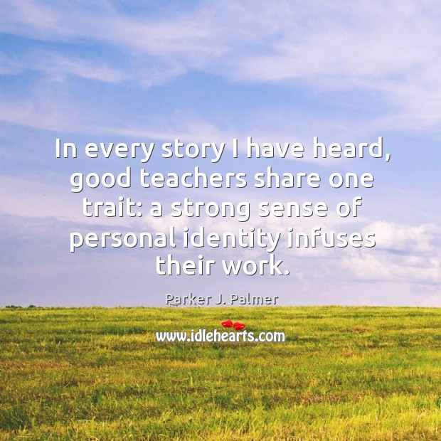 In every story I have heard, good teachers share one trait: a strong sense of personal identity infuses their work. Image