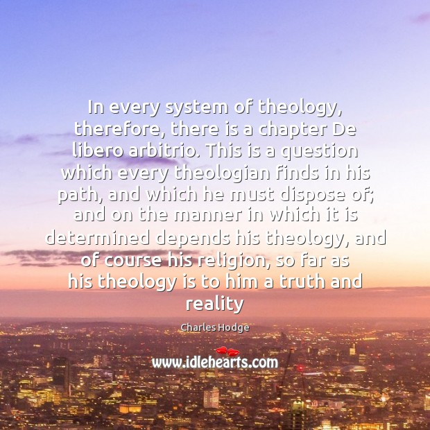 In every system of theology, therefore, there is a chapter De libero Charles Hodge Picture Quote