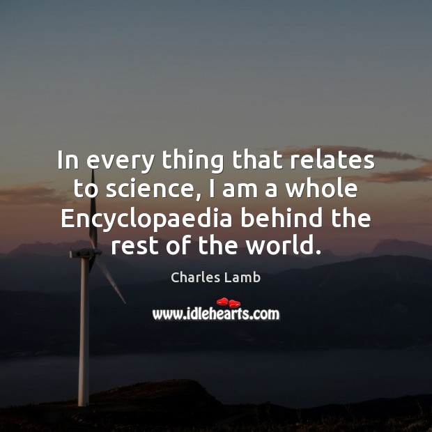 In every thing that relates to science, I am a whole Encyclopaedia Charles Lamb Picture Quote