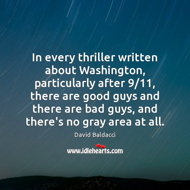 In every thriller written about Washington, particularly after 9/11, there are good guys David Baldacci Picture Quote