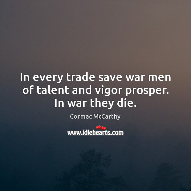Image, In every trade save war men of talent and vigor prosper. In war they die.