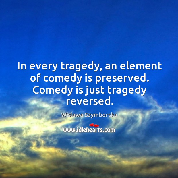 In every tragedy, an element of comedy is preserved. Comedy is just tragedy reversed. Image