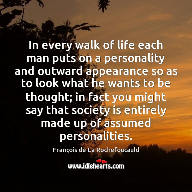 In every walk of life each man puts on a personality and Image