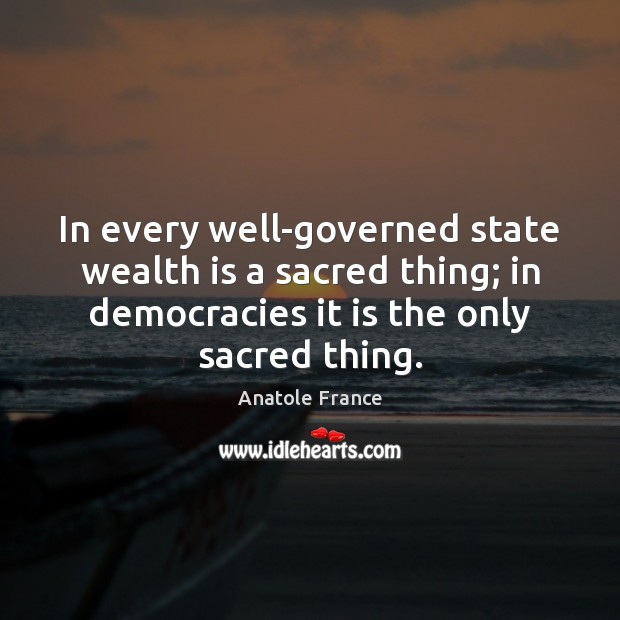 In every well-governed state wealth is a sacred thing; in democracies it Anatole France Picture Quote