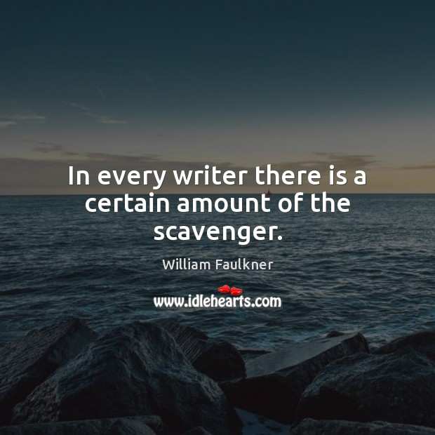 In every writer there is a certain amount of the scavenger. William Faulkner Picture Quote