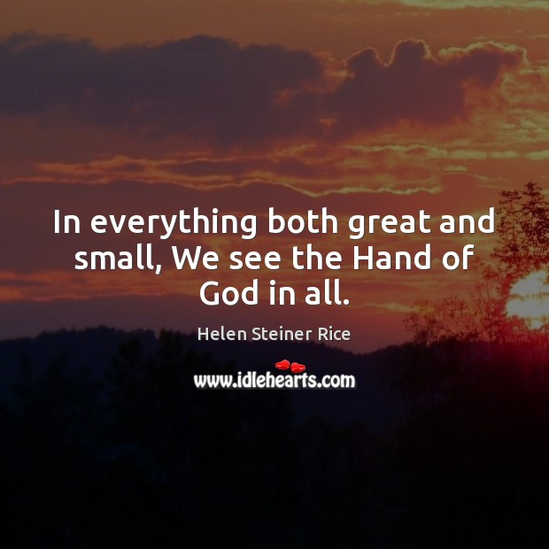 Helen Steiner Rice Picture Quote image saying: In everything both great and small, We see the Hand of God in all.