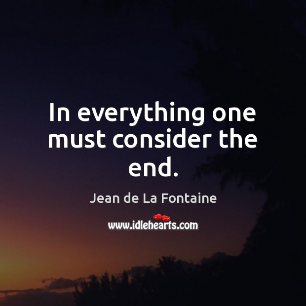 In everything one must consider the end. Jean de La Fontaine Picture Quote