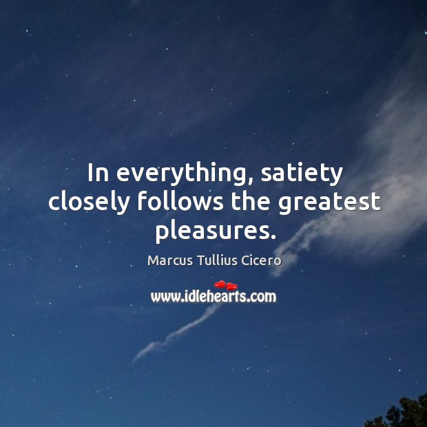 Image, In everything, satiety closely follows the greatest pleasures.